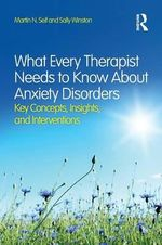 What Every Therapist Needs to Know About Anxiety Disorders : Key Concepts, Insights, and Interventions - Martin N. Seif
