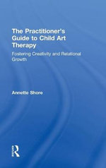 The Practitioner's Guide to Child Art Therapy : Fostering Creativity and Relational Growth - Annette Shore