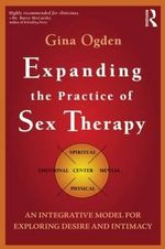 Expanding the Practice of Sex Therapy : An Integrative Model for Exploring Desire and Intimacy - Gina Ogden