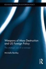 Weapons of Mass Destruction and US Foreign Policy : The Strategic Use of a Concept - Michelle Bentley