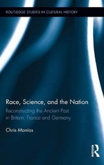 Race, Science, and the Nation : Reconstructing the Ancient Past in Britain, France and Germany - Chris Manias