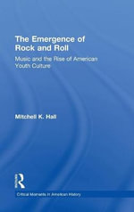 The Emergence of Rock and Roll : Music and the Rise of American Youth Culture - Mitchell K. Hall