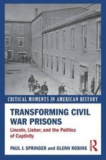 Transforming Civil War Prisons : Lincoln, Lieber, and the Politics of Captivity - Paul J. Springer