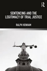 Sentencing and the Legitimacy of Trial Justice - Ralph Henham