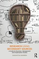 Research using Secondary Sources : A guide for Business, Management and Organization Studies - Samantha Warren