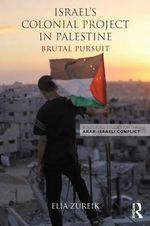 Israel's Colonial Project : Brutal Pursuit, Surveillance and Coercion in Palestine - Elia Zureik