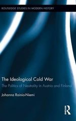The Ideological Cold War : The Politics of Neutrality in Austria and Finland - Johanna Rainio-Niemi
