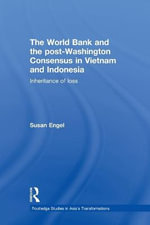 The World Bank and the Post-Washington Consensus in Vietnam and Indonesia : Inheritance of Loss - Susan Engel