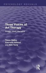 Three Voices of Art Therapy : Image, Client, Therapist - Tessa Dalley