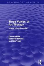 Three Voices of Art Therapy (Psychology Revivals) : Image, Client, Therapist - Tessa Dalley