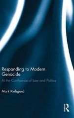 Responding to Modern Genocide : At the Confluence of Law and Politics - Mark D. Kielsgard