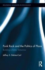Punk Rock and the Politics of Place : Building a Better Tomorrow - Jeffrey Debies-Carl