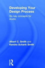 Developing Your Design Process : Six Key Concepts for Studio - Albert C. Smith