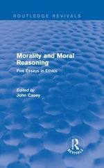 Morality and Moral Reasoning : Five Essays in Ethics