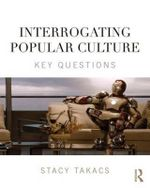 Interrogating Popular Culture : Key Questions - Stacy Takacs