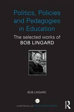Politics, Policies and Pedagogies in Education : The Selected Works of Bob Lingard - Bob Lingard