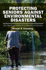 Protecting Seniors Against Environmental Disasters : From Hazards and Vulnerability to Prevention and Resilience - Michael R. Greenberg