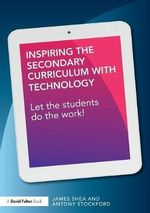 Inspiring the Secondary Curriculum with Technology : Let the Students Do the Work! - James Shea