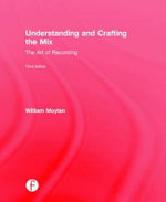 Understanding and Crafting the Mix : The Art of Recording - William Moylan