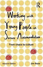 Working with Young People in Secure Accommodation : From Chaos to Culture - Jim Rose