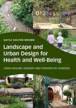 Landscape and Urban Design for Health and Well-Being : Using Healing, Sensory and Therapeutic Gardens - Gayle Souter-Brown