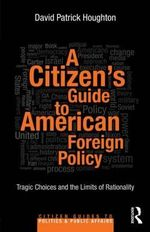 A Citizen's Guide to American Foreign Policy : Tragic Choices and the Limits of Rationality - David Patrick Houghton
