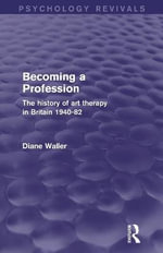 Becoming a Profession (Psychology Revivals) : The History of Art Therapy in Britain 1940-82 - Diane Waller