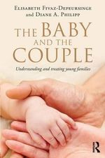 The Baby and the Couple : Understanding and Treating Young Families - Elisabeth Fivaz-Depeursinge