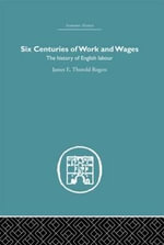Six Centuries of Work and Wages : The History of English Labour - James E. Thorold Rogers