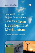Renewable Energy Project Development Under the Clean Development Mechanism : A Guide for Latin America - Elizabeth Lokey