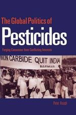The Global Politics of Pesticides : Forging Consensus from Conflicting Interests - Peter A. Hough