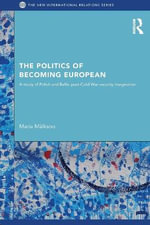 The Politics of Becoming European : A Study of Polish and Baltic Post-Cold War Security Imaginaries - Maria Malksoo