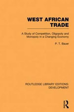 West African Trade : A Study of Competition, Oligopoly and Monopoly in a Changing Economy - P. T. Bauer