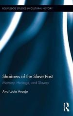 Shadows of the Slave Past : Memory, Heritage, and Slavery - Ana Lucia Araujo