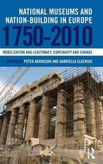 National Museums and Nation-Building in Europe 1750-2010 : Mobilization and Legitimacy, Continuity and Change