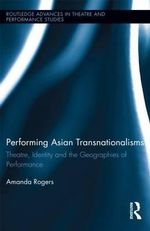 Performing Asian Transnationalisms : Theatre, Identity, and the Geographies of Performance - Amanda Rogers