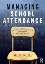 Managing School Attendance : Successful Intervention Strategies for Reducing Truancy - Ken Reid