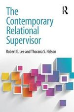The Contemporary Relational Supervisor : Sticking Together in a World That Pulls Us Apart - Robert E. Lee
