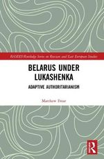 Belarus Under Lukashenka : Adaptive Authoritarianism - Matthew Frear