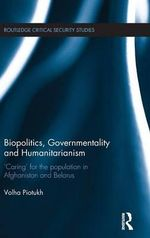 Biopolitics, Governmentality and Humanitarianism : Caring for the Population in Afghanistan and Belarus - Volha Piotukh
