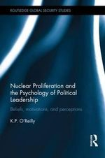 Nuclear Proliferation and the Psychology of Political Leadership : Beliefs, Motivations and Perceptions - Kelly P. O'Reilly