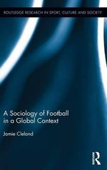 A Sociology of Football in a Global Context : Routledge Research in Sport, Culture and Society - Jamie Cleland