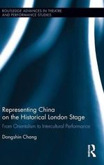 Representing China on the Historical London Stage : From Orientalism to Intercultural Performance - Dongshin Chang