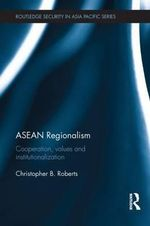 ASEAN Regionalism : Cooperation, Values and Institutionalisation - Christopher B. Roberts