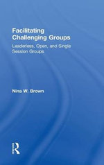 Facilitating Challenging Groups : Leaderless, Open, and Single-Session Groups - Nina W. Brown