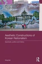 Aesthetic Constructions of Korean Nationalism : Spectacle, Politics and History - Hong Kal