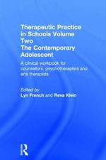 Therapeutic Practice in Schools Volume Two: Volume 2 : The Contemporary Adolescent:A Clinical Workbook for counsellors, psychotherapists and arts therapists