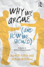 Why We Argue (and How We Should) : A Guide to Political Disagreement - Scott F. Aikin