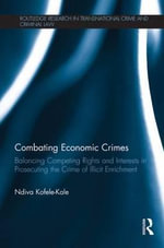 Combating Economic Crimes : Balancing Competing Rights and Interests in Prosecuting the Crime of Illicit Enrichment - Ndiva Kofele-Kale