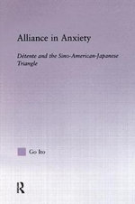 Alliance in Anxiety : Detente and the Sino-American-Japanese Triangle - Go Tsuyoshi Ito